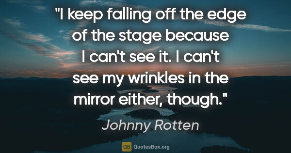"Johnny Rotten quote: ""I keep falling off the edge of the stage because I can't see..."""