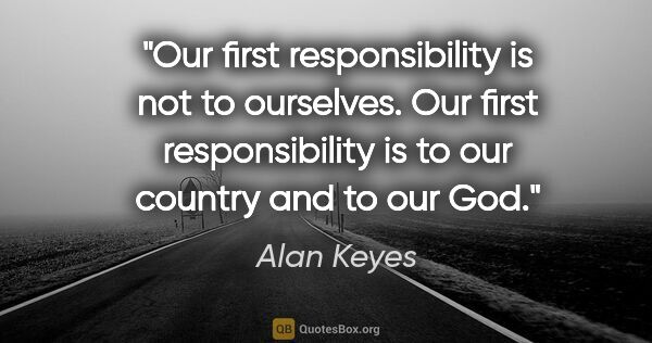 "Alan Keyes quote: ""Our first responsibility is not to ourselves. Our first..."""