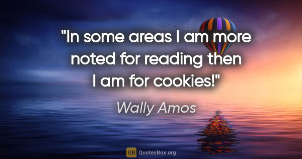 "Wally Amos quote: ""In some areas I am more noted for reading then I am for cookies!"""