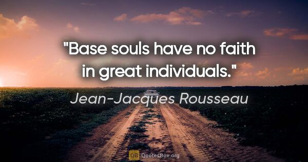 "Jean-Jacques Rousseau quote: ""Base souls have no faith in great individuals."""