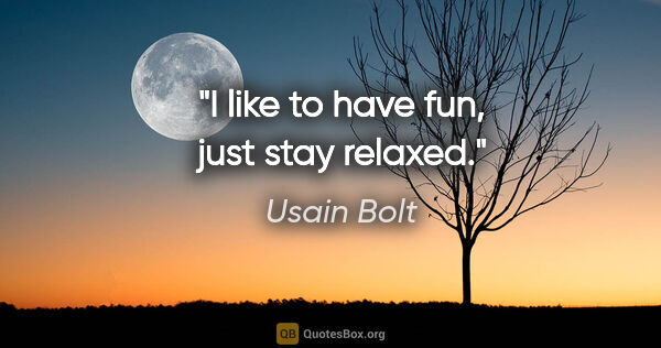 "Usain Bolt quote: ""I like to have fun, just stay relaxed."""