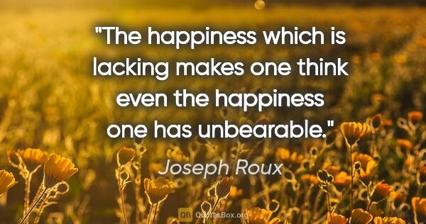 "Joseph Roux quote: ""The happiness which is lacking makes one think even the..."""