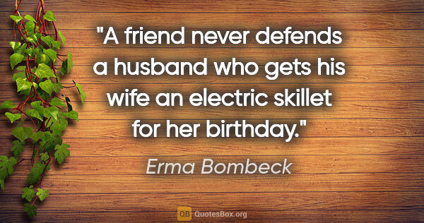 "Erma Bombeck quote: ""A friend never defends a husband who gets his wife an electric..."""