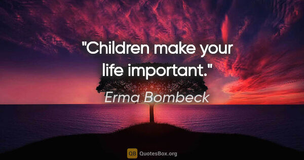"Erma Bombeck quote: ""Children make your life important."""