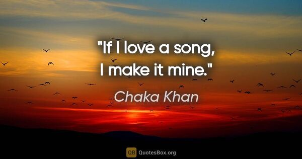 "Chaka Khan quote: ""If I love a song, I make it mine."""