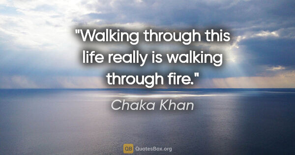 "Chaka Khan quote: ""Walking through this life really is walking through fire."""