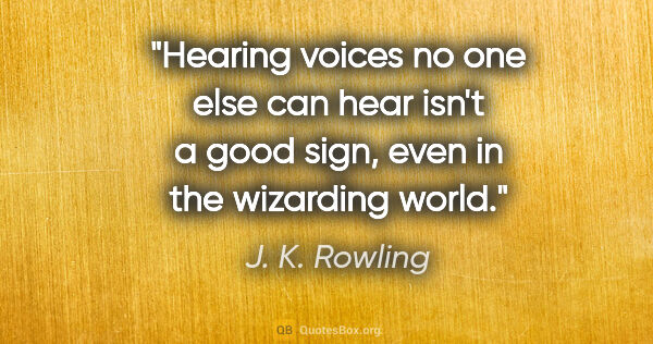 "J. K. Rowling quote: ""Hearing voices no one else can hear isn't a good sign, even in..."""