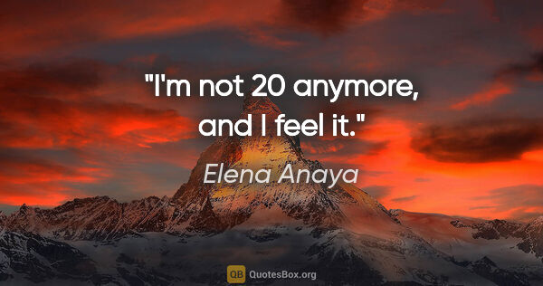 "Elena Anaya quote: ""I'm not 20 anymore, and I feel it."""