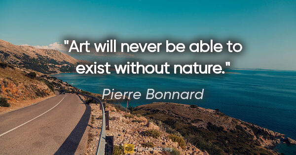 "Pierre Bonnard quote: ""Art will never be able to exist without nature."""