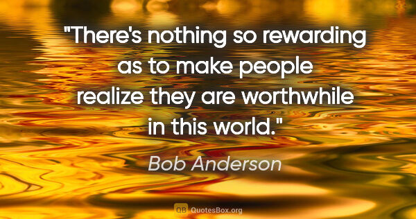 "Bob Anderson quote: ""There's nothing so rewarding as to make people realize they..."""