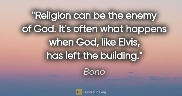 "Bono quote: ""Religion can be the enemy of God. It's often what happens when..."""