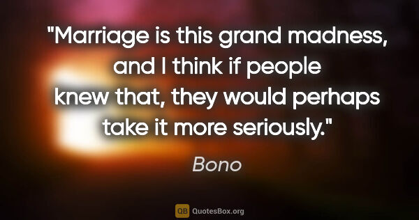 "Bono quote: ""Marriage is this grand madness, and I think if people knew..."""