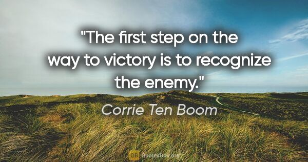"Corrie Ten Boom quote: ""The first step on the way to victory is to recognize the enemy."""