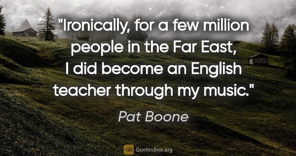 "Pat Boone quote: ""Ironically, for a few million people in the Far East, I did..."""
