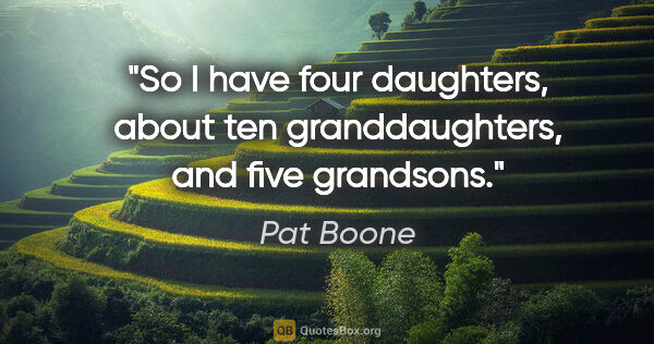 "Pat Boone quote: ""So I have four daughters, about ten granddaughters, and five..."""