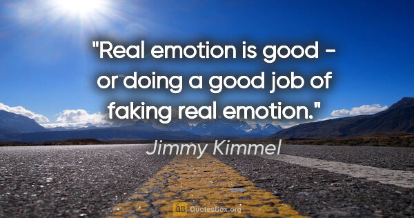 "Jimmy Kimmel quote: ""Real emotion is good - or doing a good job of faking real..."""