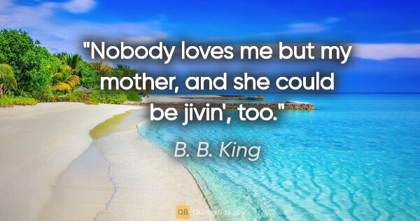 "B. B. King quote: ""Nobody loves me but my mother, and she could be jivin', too."""
