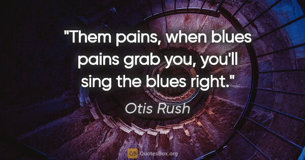 "Otis Rush quote: ""Them pains, when blues pains grab you, you'll sing the blues..."""