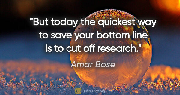 "Amar Bose quote: ""But today the quickest way to save your bottom line is to cut..."""