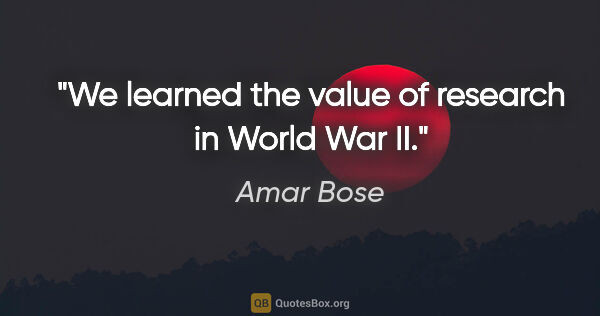 "Amar Bose quote: ""We learned the value of research in World War II."""