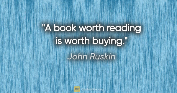 "John Ruskin quote: ""A book worth reading is worth buying."""
