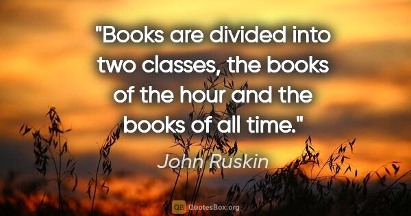 "John Ruskin quote: ""Books are divided into two classes, the books of the hour and..."""
