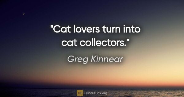 "Greg Kinnear quote: ""Cat lovers turn into cat collectors."""