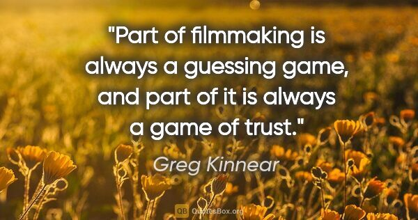 "Greg Kinnear quote: ""Part of filmmaking is always a guessing game, and part of it..."""