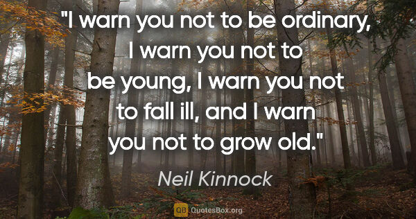 "Neil Kinnock quote: ""I warn you not to be ordinary, I warn you not to be young, I..."""