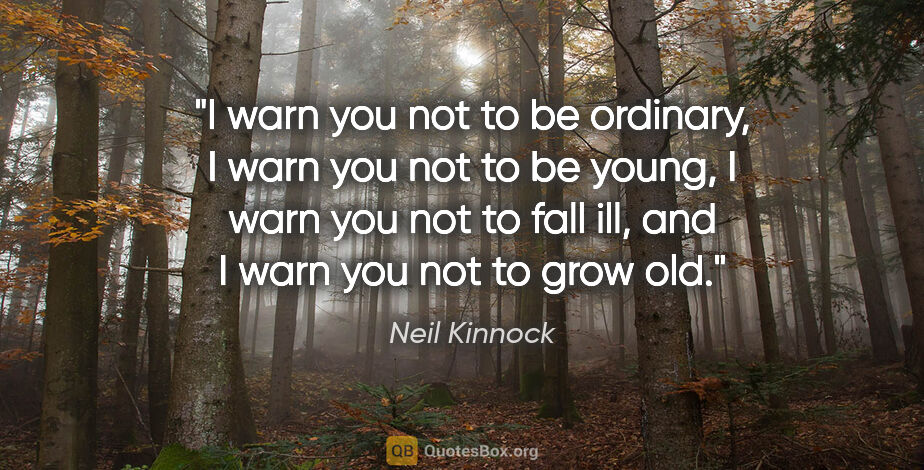"""Neil Kinnock quote: """"I warn you not to be ordinary, I warn you not to be young, I..."""""""