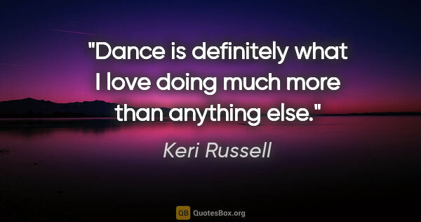 "Keri Russell quote: ""Dance is definitely what I love doing much more than anything..."""