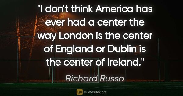 "Richard Russo quote: ""I don't think America has ever had a center the way London is..."""
