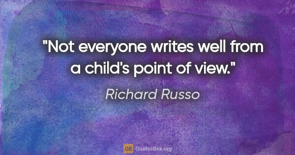 "Richard Russo quote: ""Not everyone writes well from a child's point of view."""