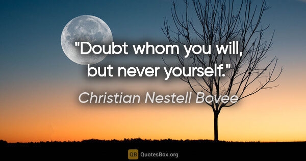 "Christian Nestell Bovee quote: ""Doubt whom you will, but never yourself."""