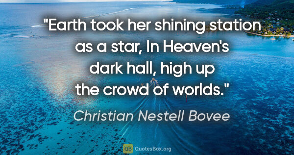 "Christian Nestell Bovee quote: ""Earth took her shining station as a star, In Heaven's dark..."""