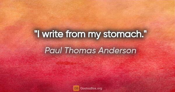 "Paul Thomas Anderson quote: ""I write from my stomach."""