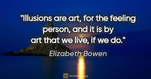 "Elizabeth Bowen quote: ""Illusions are art, for the feeling person, and it is by art..."""