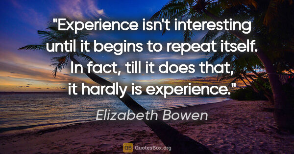 "Elizabeth Bowen quote: ""Experience isn't interesting until it begins to repeat itself...."""