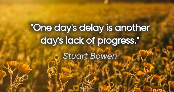 "Stuart Bowen quote: ""One day's delay is another day's lack of progress."""