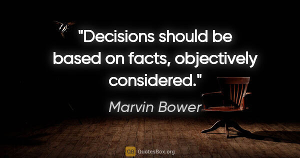 "Marvin Bower quote: ""Decisions should be based on facts, objectively considered."""