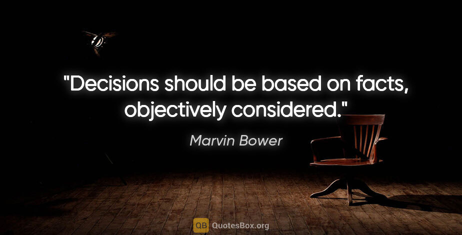 """Marvin Bower quote: """"Decisions should be based on facts, objectively considered."""""""