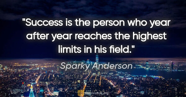 "Sparky Anderson quote: ""Success is the person who year after year reaches the highest..."""