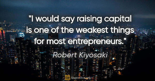 "Robert Kiyosaki quote: ""I would say raising capital is one of the weakest things for..."""