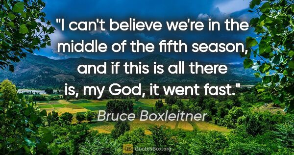 "Bruce Boxleitner quote: ""I can't believe we're in the middle of the fifth season, and..."""
