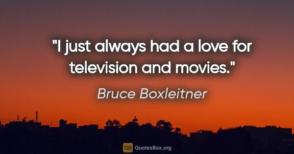 "Bruce Boxleitner quote: ""I just always had a love for television and movies."""