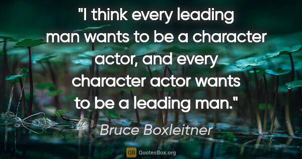 "Bruce Boxleitner quote: ""I think every leading man wants to be a character actor, and..."""