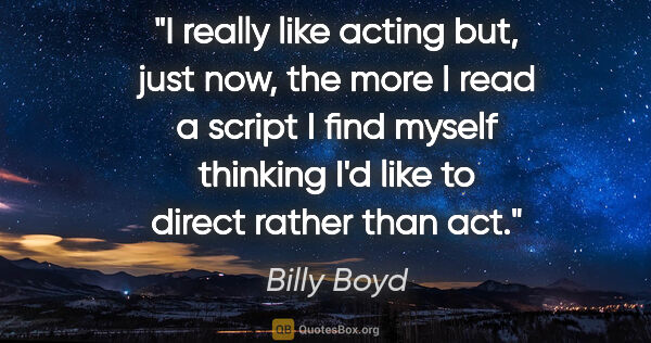"Billy Boyd quote: ""I really like acting but, just now, the more I read a script I..."""