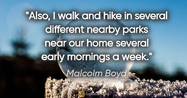 "Malcolm Boyd quote: ""Also, I walk and hike in several different nearby parks near..."""