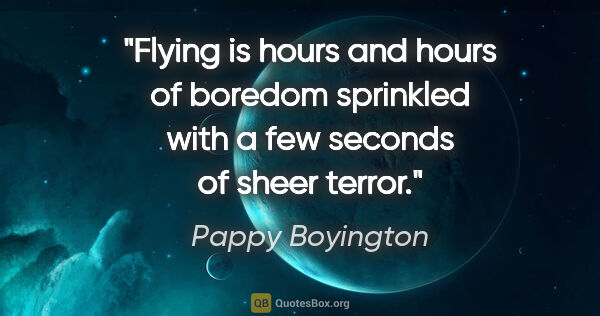 "Pappy Boyington quote: ""Flying is hours and hours of boredom sprinkled with a few..."""