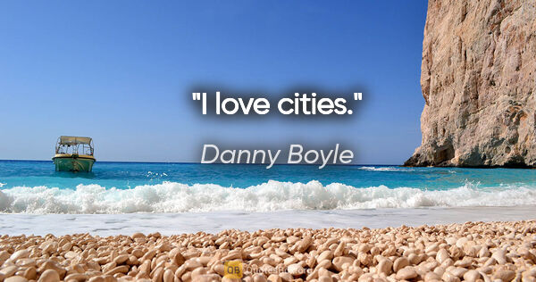 "Danny Boyle quote: ""I love cities."""